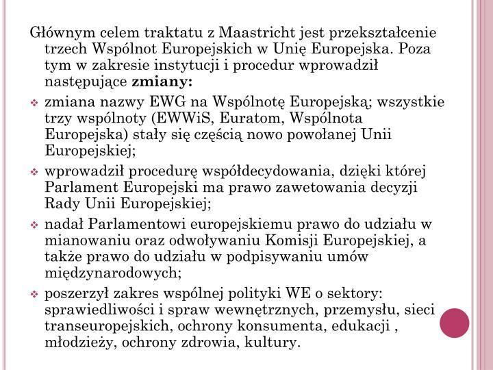 Głównym celem traktatu z Maastricht jest przekształcenie trzech Wspólnot Europejskich w Unię Europejska. Poza tym w zakresie instytucji i procedur wprowadził następujące