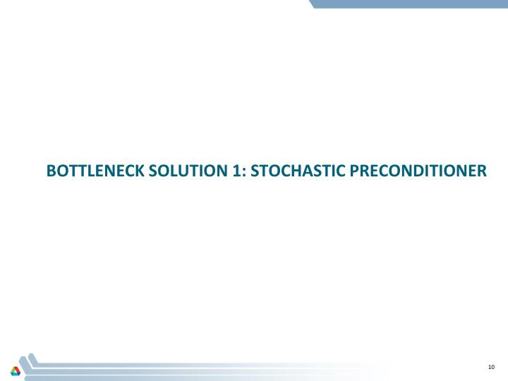 BOTTLENECK SOLUTION 1: STOCHASTIC PRECONDITIONER