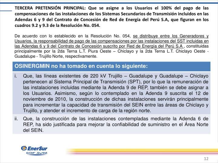 TERCERA PRETENSIÓN PRINCIPAL: Que se asigne a los Usuarios el 100% del pago de las compensaciones de las instalaciones de los Sistemas Secundarios de Transmisión incluidos en las Adendas 6 y 9 del Contrato de Concesión de Red de Energía del Perú S.A, que figuran en los cuadros 9.2 y 9.3 de la Resolución No. 054.
