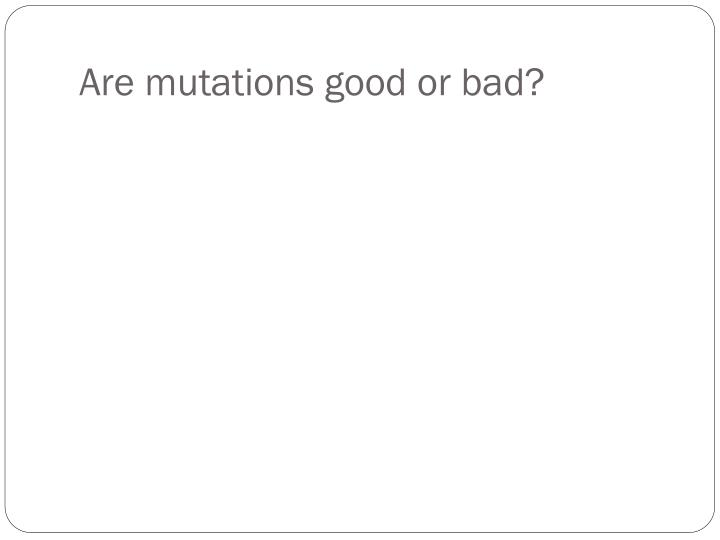 Are mutations good or bad?