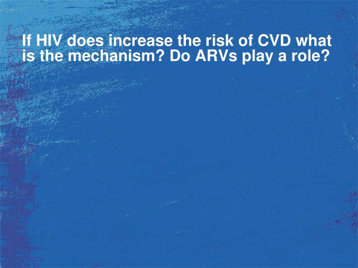 If HIV does increase the risk of CVD what is the mechanism? Do ARVs play a role?