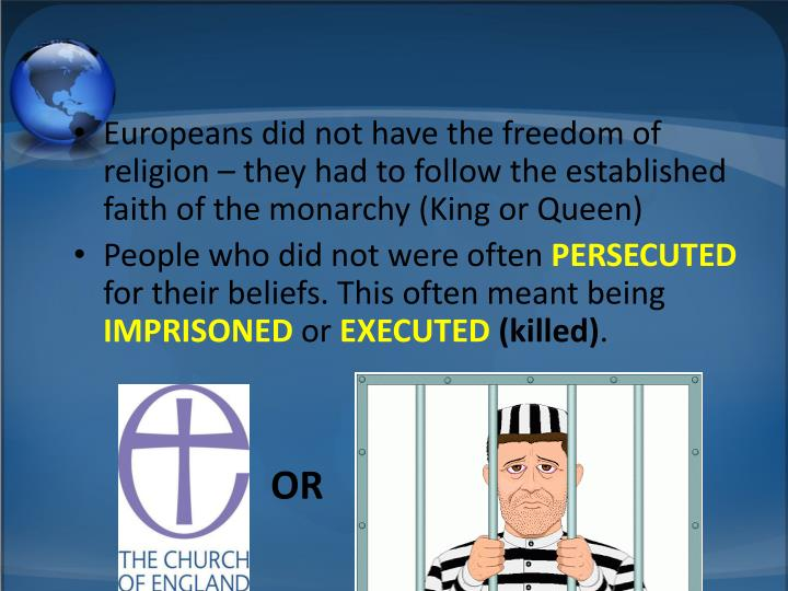 Europeans did not have the freedom of religion – they had to follow the established faith of the monarchy (King or Queen)