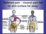referred pain visceral pain felt on skin surface far away