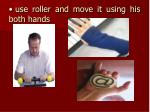 use roller and move it using his both hands