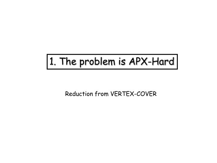 1. The problem is APX-Hard