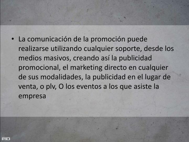 La comunicación de la promoción puede realizarse utilizando cualquier soporte, desde los medios masivos, creando así la publicidad promocional, el marketing directo en cualquier de sus modalidades, la publicidad en el lugar de venta, o plv, O los eventos a los que asiste la empresa