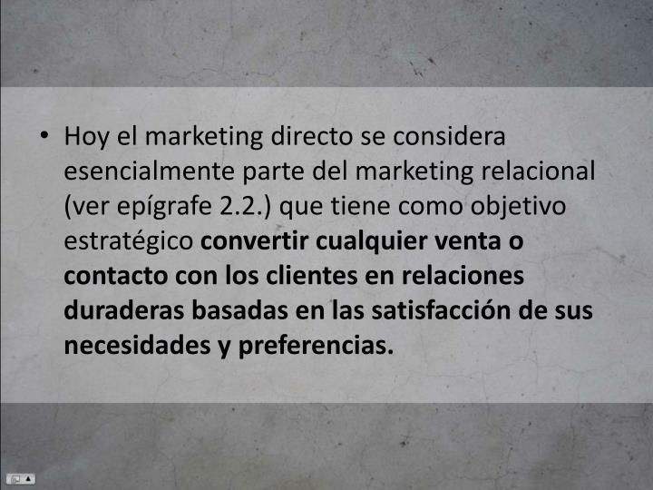 Hoy el marketing directo se considera esencialmente parte del marketing relacional (ver epígrafe 2.2.) que tiene como objetivo estratégico