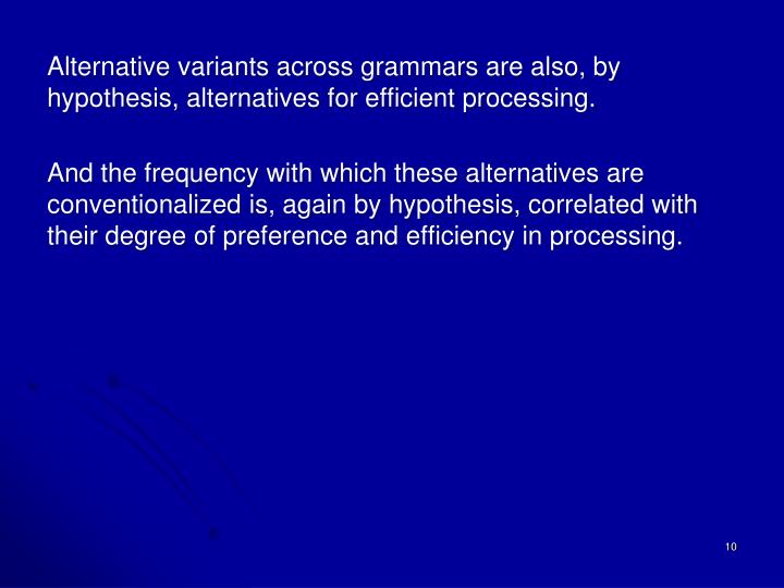 Alternative variants across grammars are also, by hypothesis, alternatives for efficient processing.