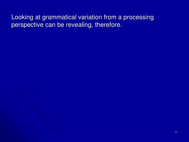 Looking at grammatical variation from a processing perspective can be revealing, therefore.