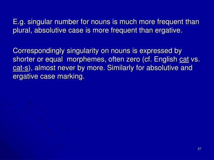 E.g. singular number for nouns is much more frequent than plural,