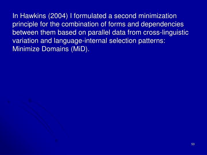 In Hawkins (2004) I formulated a second minimization principle for the combination of forms and dependencies between them based on parallel data from cross-linguistic variation and language-internal selection patterns:  Minimize Domains (