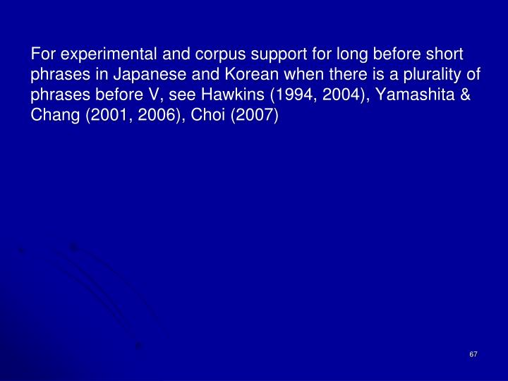 For experimental and corpus support for long before short phrases in Japanese and Korean when there is a plurality of phrases before V, see Hawkins (1994, 2004), Yamashita & Chang (2001, 2006), Choi (2007)