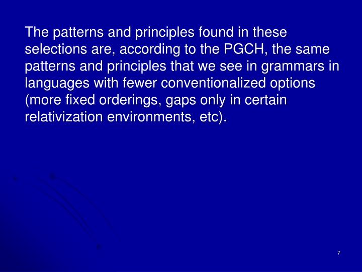 The patterns and principles found in these selections are, according to the PGCH, the same patterns and principles that we see in grammars in languages with fewer conventionalized options (more fixed orderings, gaps only in certain