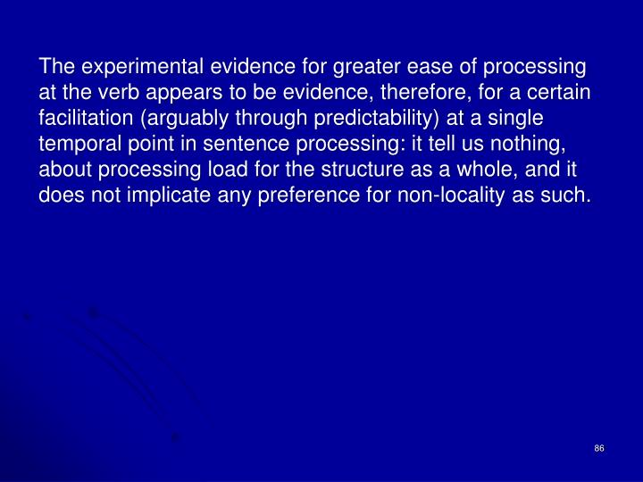 The experimental evidence for greater ease of processing at the verb appears to be evidence, therefore, for a certain facilitation (arguably through predictability) at a single temporal point in sentence processing: it tell us nothing, about processing load for the structure as a whole, and it does not implicate any preference for non-locality as such.