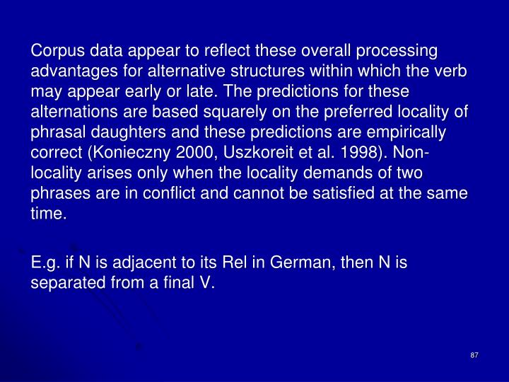 Corpus data appear to reflect these overall processing advantages for alternative structures within which the verb may appear early or late. The predictions for these alternations are based squarely on the preferred locality of phrasal daughters and these predictions are empirically correct (