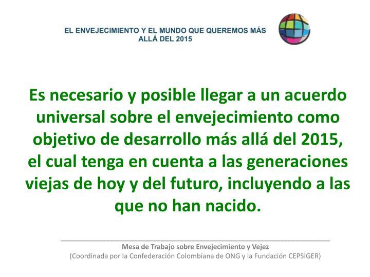 Es necesario y posible llegar a un acuerdo universal sobre el envejecimiento como objetivo de desarrollo más allá del 2015, el cual tenga en cuenta a las generaciones viejas de hoy y del futuro, incluyendo a las que no han nacido.