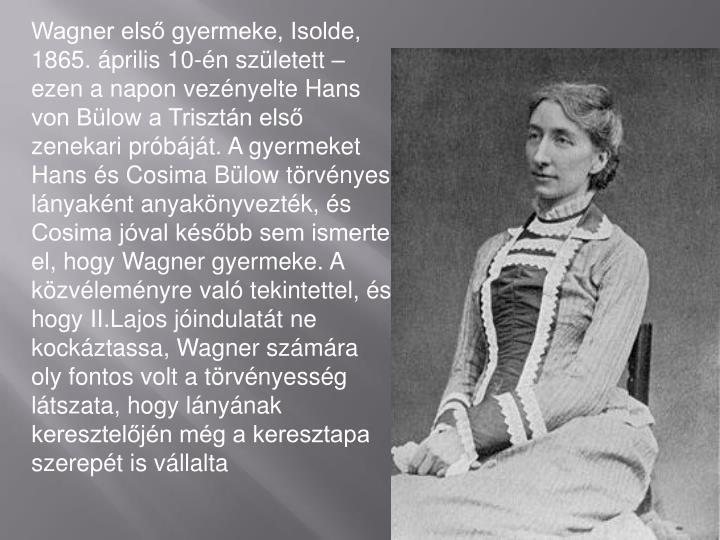 Wagner első gyermeke, Isolde, 1865. április 10-én született – ezen a napon vezényelte Hans von Bülow a Trisztán első zenekari próbáját. A gyermeket Hans és Cosima Bülow törvényes lányaként anyakönyvezték, és Cosima jóval később sem ismerte el, hogy Wagner gyermeke. A közvéleményre való tekintettel, és hogy