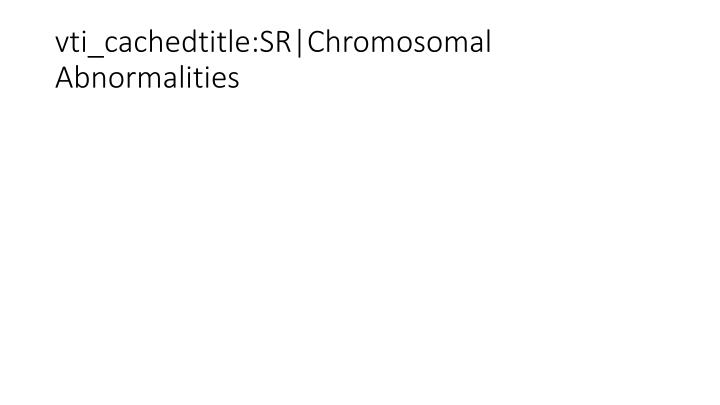 vti_cachedtitle:SR|Chromosomal Abnormalities