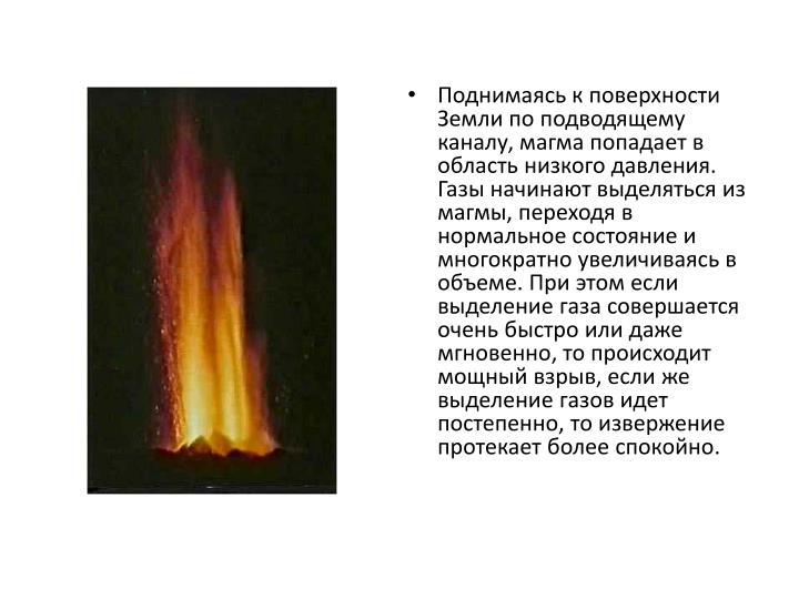 Поднимаясь к поверхности Земли по подводящему каналу, магма попадает в область низкого давления. Газы начинают выделяться из магмы, переходя в нормальное состояние и многократно увеличиваясь в объеме. При этом если выделение газа совершается очень быстро или даже мгновенно, то происходит мощный взрыв, если же выделение газов идет постепенно, то извержение протекает более спокойно.