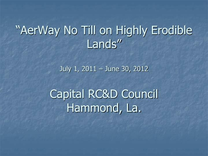 aerway no till on highly erodible lands july 1 2011 june 30 2012 capital rc d council hammond la n.