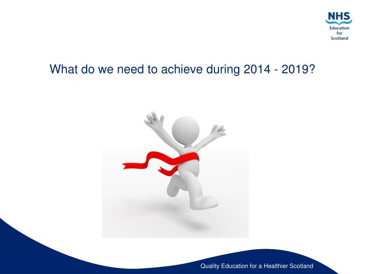 What do we need to achieve during 2014 - 2019?