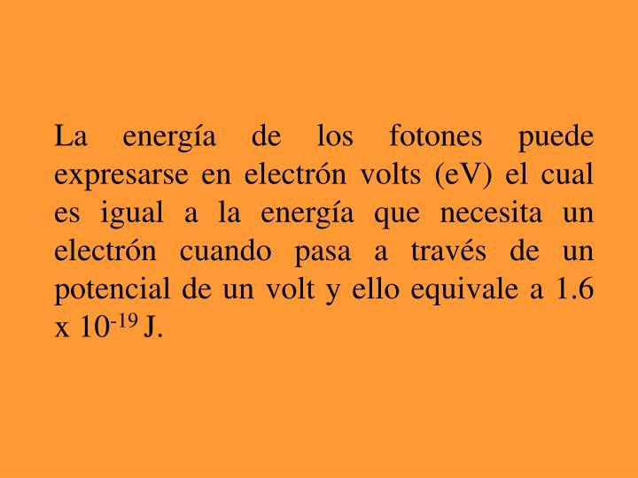 La energía de los fotones puede expresarse en electrón volts (eV) el cual es igual a la energía que necesita un electrón cuando pasa a través de un potencial de un volt y ello equivale a 1.6 x 10