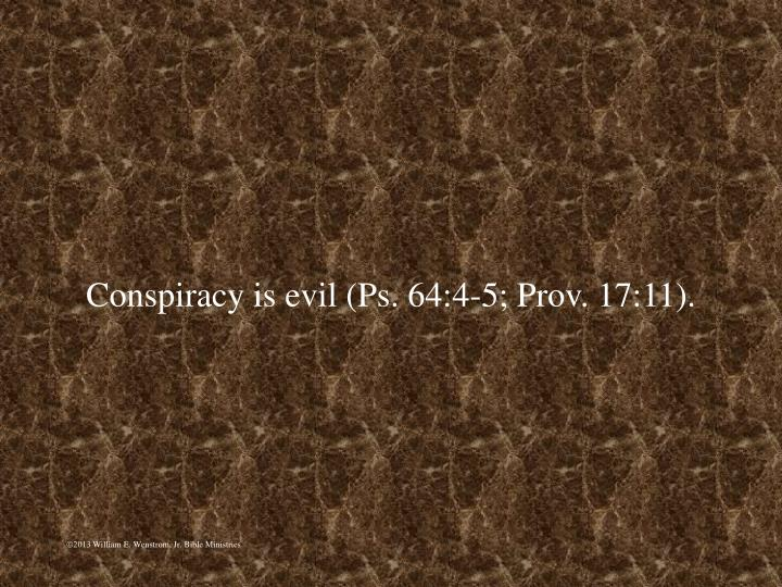 Conspiracy is evil (Ps. 64:4-5; Prov. 17:11).