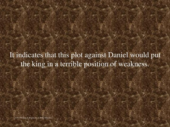 It indicates that this plot against Daniel would put the king in a terrible position of weakness.