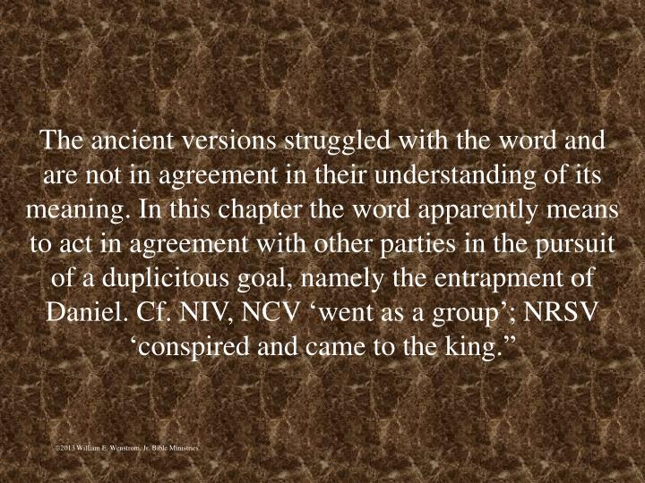 """The ancient versions struggled with the word and are not in agreement in their understanding of its meaning. In this chapter the word apparently means to act in agreement with other parties in the pursuit of a duplicitous goal, namely the entrapment of Daniel. Cf. NIV, NCV 'went as a group'; NRSV 'conspired and came to the king."""""""