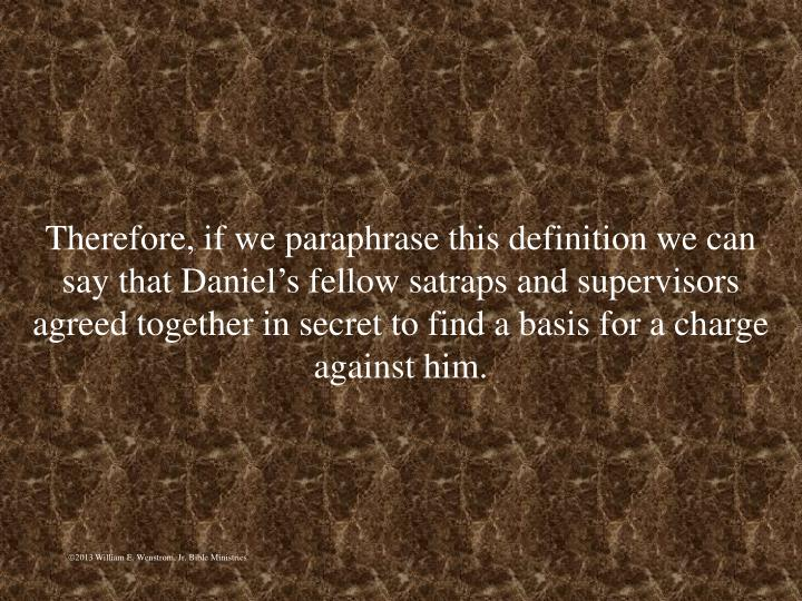 Therefore, if we paraphrase this definition we can say that Daniel's fellow satraps and supervisors agreed together in secret to find a basis for a charge against him.