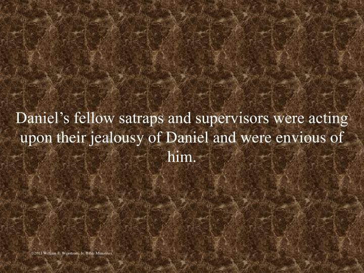 Daniel's fellow satraps and supervisors were acting upon their jealousy of Daniel and were envious of him.