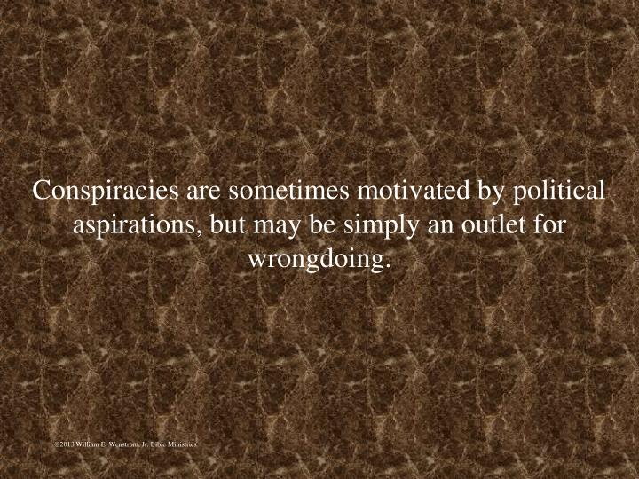 Conspiracies are sometimes motivated by political aspirations, but may be simply an outlet for wrongdoing.