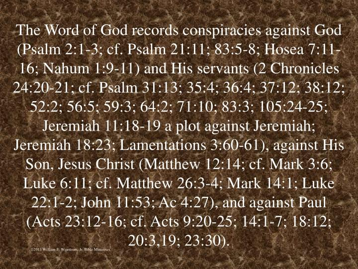 The Word of God records conspiracies against God (Psalm 2:1-3; cf. Psalm 21:11; 83:5-8; Hosea 7:11-16; Nahum 1:9-11) and His servants (2 Chronicles 24:20-21; cf. Psalm 31:13; 35:4; 36:4; 37:12; 38:12; 52:2; 56:5; 59:3; 64:2; 71:10; 83:3; 105:24-25; Jeremiah 11:18-19 a plot against Jeremiah; Jeremiah 18:23; Lamentations 3:60-61), against His Son, Jesus Christ (Matthew 12:14; cf. Mark 3:6; Luke 6:11; cf. Matthew 26:3-4; Mark 14:1; Luke 22:1-2; John 11:53; Ac 4:27), and against Paul (Acts 23:12-16; cf. Acts 9:20-25; 14:1-7; 18:12; 20:3,19; 23:30).
