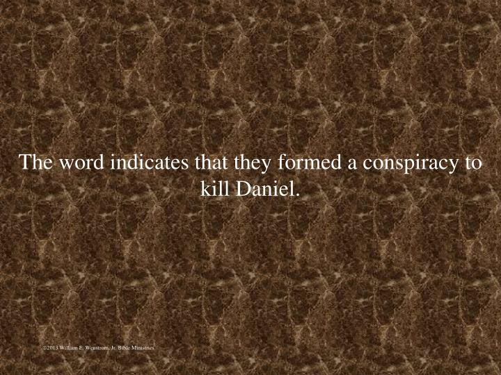 The word indicates that they formed a conspiracy to kill Daniel.