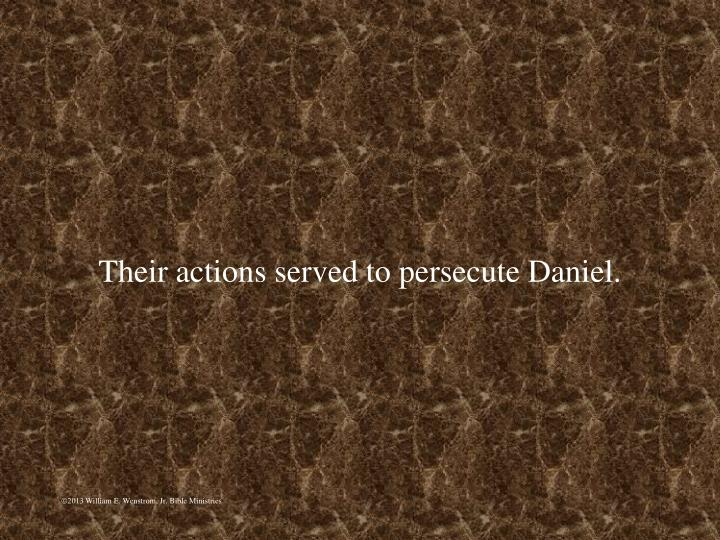 Their actions served to persecute Daniel.