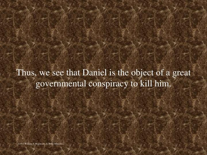 Thus, we see that Daniel is the object of a great governmental conspiracy to kill him.