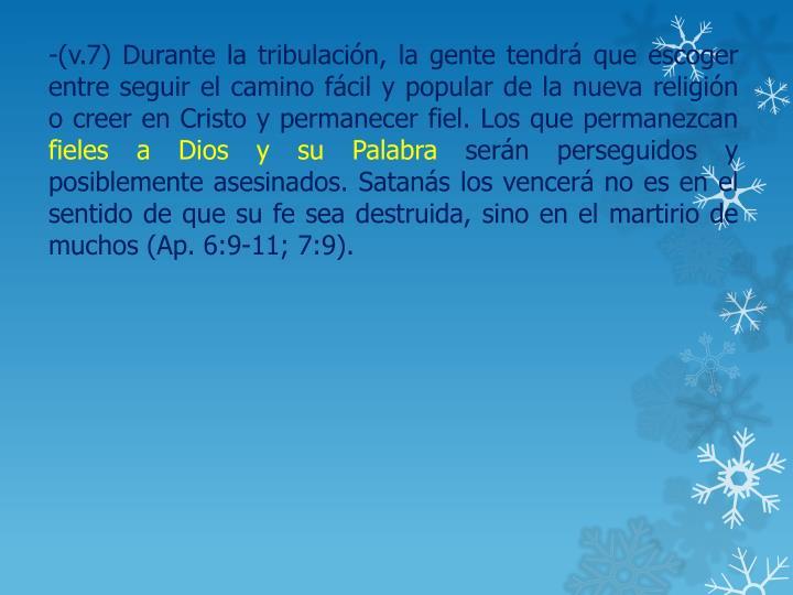 -(v.7) Durante la tribulación, la gente tendrá que escoger entre seguir el camino fácil y popular de la nueva religión o creer en Cristo y permanecer fiel. Los que permanezcan
