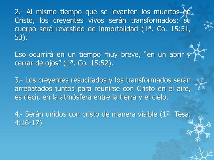 2.- Al mismo tiempo que se levanten los muertos en Cristo, los creyentes vivos serán transformados; su cuerpo será revestido de inmortalidad (1ª. Co. 15:51, 53).