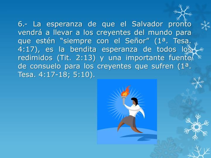 """6.- La esperanza de que el Salvador pronto vendrá a llevar a los creyentes del mundo para que estén """"siempre con el Señor"""" (1ª."""