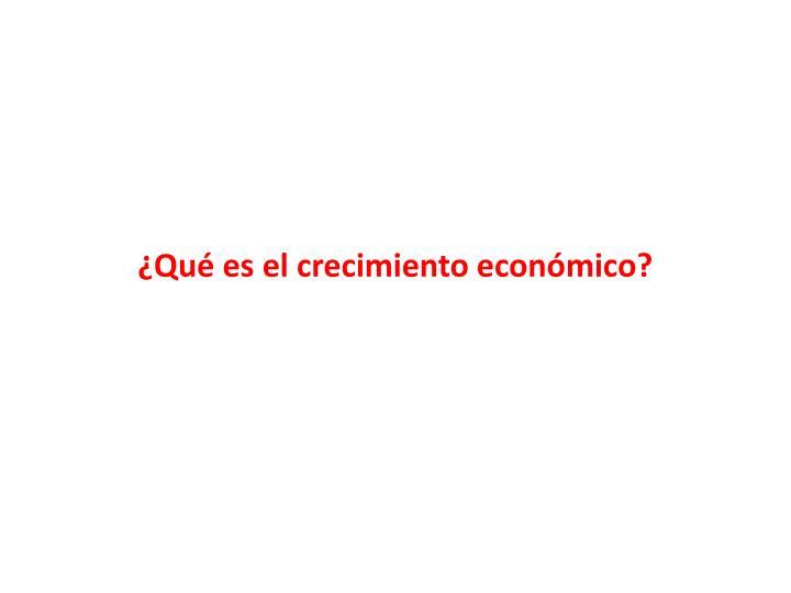 ¿Qué es el crecimiento económico?