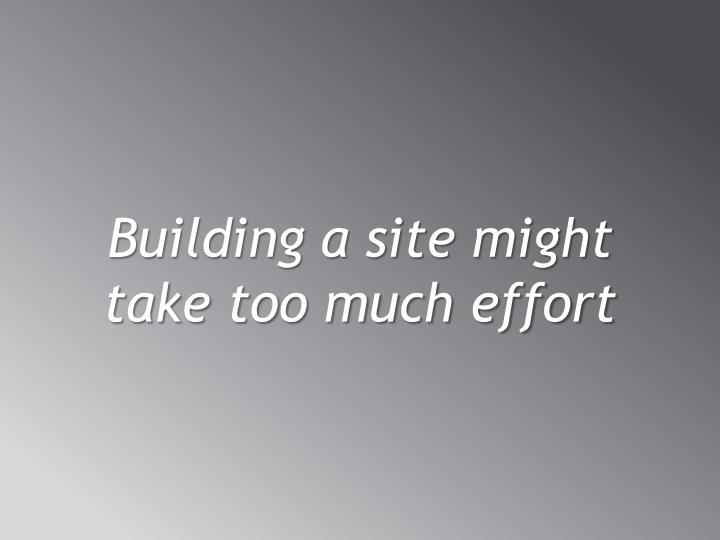 Building a site might take too much effort