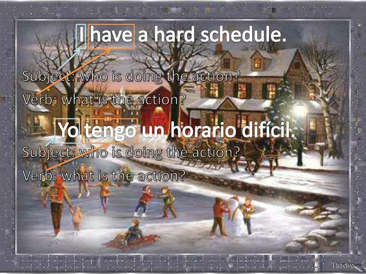 I have a hard schedule.