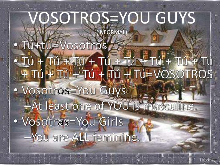 VOSOTROS=YOU GUYS