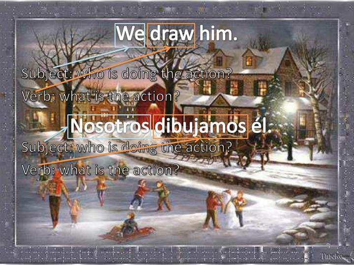 We draw him.