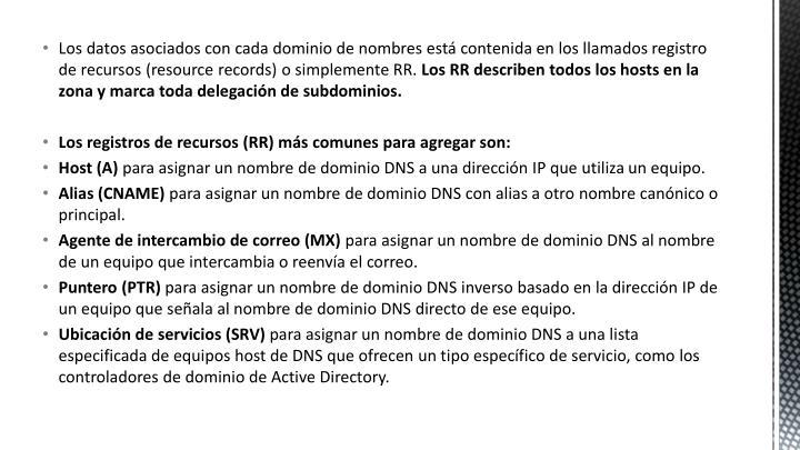 Los datos asociados con cada dominio de nombres está contenida en los llamados registro de recursos (resource records) o simplemente RR.