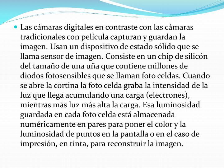 Las cámaras digitales en contraste con las cámaras tradicionales con película capturan y guardan la imagen. Usan un dispositivo de estado sólido que se llama sensor de imagen. Consiste en un chip de silicón del tamaño de una uña que contiene millones de diodos fotosensibles que se llaman foto celdas. Cuando se abre la cortina la foto celda graba la intensidad de la luz que llega acumulando una carga (electrones), mientras más luz más alta la carga. Esa luminosidad guardada en cada foto celda está almacenada numéricamente en pares para poner el color y la luminosidad de puntos en la pantalla o en el caso de impresión, en tinta, para reconstruir la imagen.
