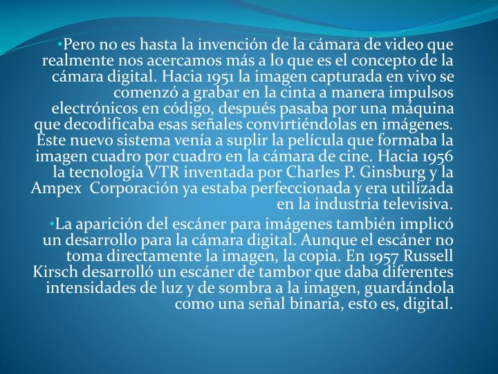 Pero no es hasta la invención de la cámara de video que realmente nos acercamos más a lo que es el concepto de la cámara digital. Hacia 1951 la imagen capturada en vivo se comenzó a grabar en la cinta a manera impulsos electrónicos en código, después pasaba por una máquina que decodificaba esas señales convirtiéndolas en imágenes. Este nuevo sistema venía a suplir la película que formaba la imagen cuadro por cuadro en la cámara de cine. Hacia 1956 la tecnología VTR inventada por Charles P. Ginsburg y la Ampex  Corporación ya estaba perfeccionada y era utilizada en la industria televisiva.