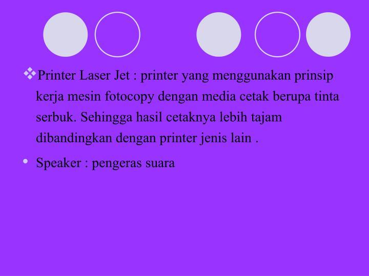 Printer Laser Jet : printer yang menggunakan prinsip kerja mesin fotocopy dengan media cetak berupa tinta serbuk. Sehingga hasil cetaknya lebih tajam dibandingkan dengan printer jenis lain .
