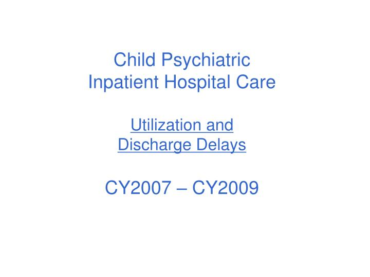Child psychiatric inpatient hospital care utilization and discharge delays cy2007 cy2009