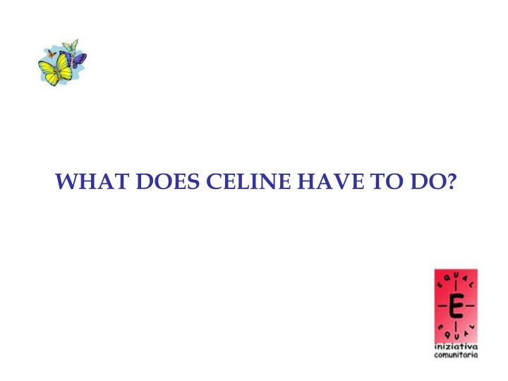 WHAT DOES CELINE HAVE TO DO?